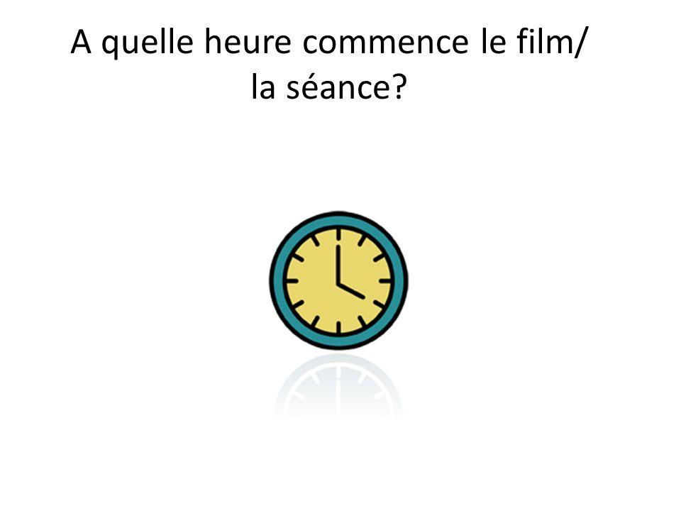 A quelle heure commence le film/ la séance?