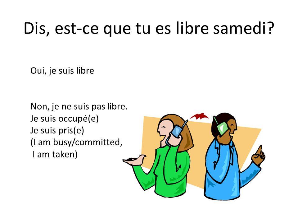 Dis, est-ce que tu es libre samedi? Oui, je suis libre Non, je ne suis pas libre. Je suis occupé(e) Je suis pris(e) (I am busy/committed, I am taken)