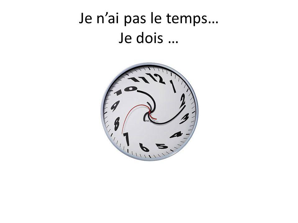 Je nai pas le temps… Je dois …
