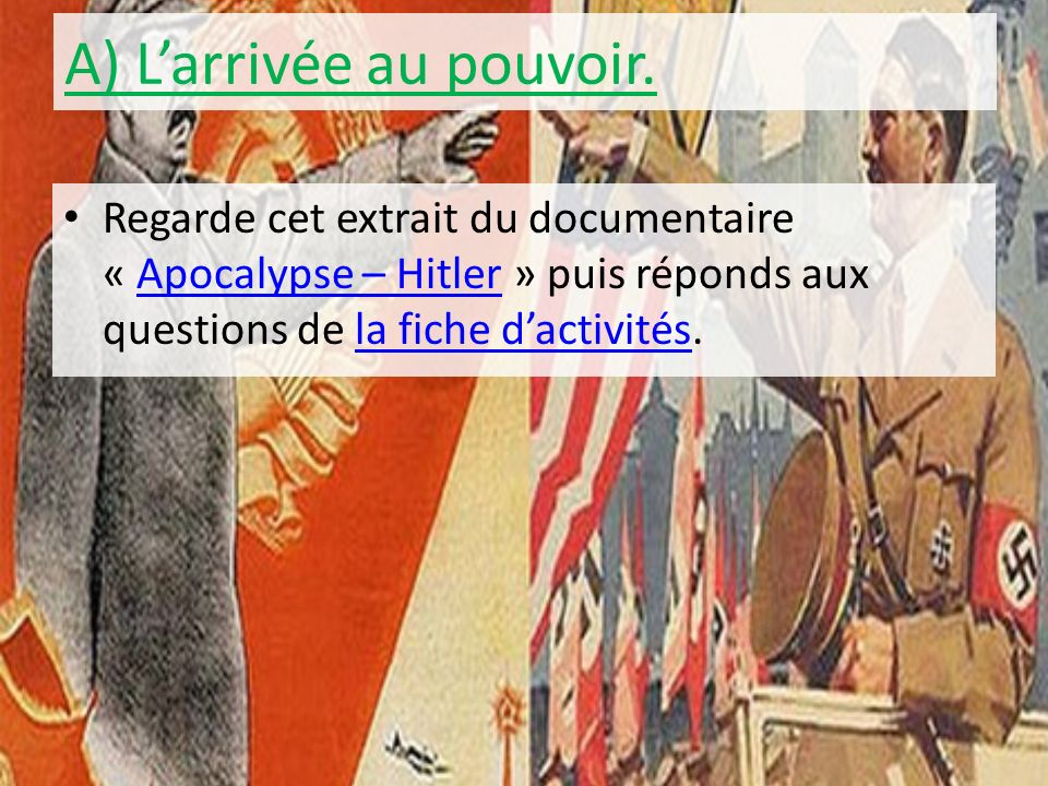 A) Larrivée au pouvoir. Regarde cet extrait du documentaire « Apocalypse – Hitler » puis réponds aux questions de la fiche dactivités.Apocalypse – Hit