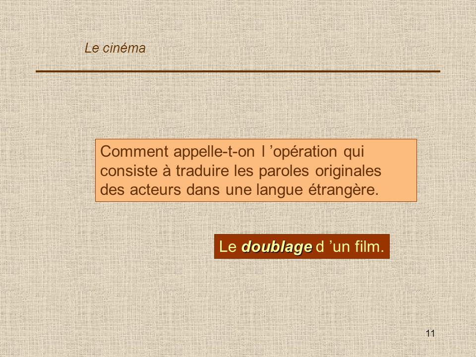 11 Comment appelle-t-on l opération qui consiste à traduire les paroles originales des acteurs dans une langue étrangère. doublage Le doublage d un fi