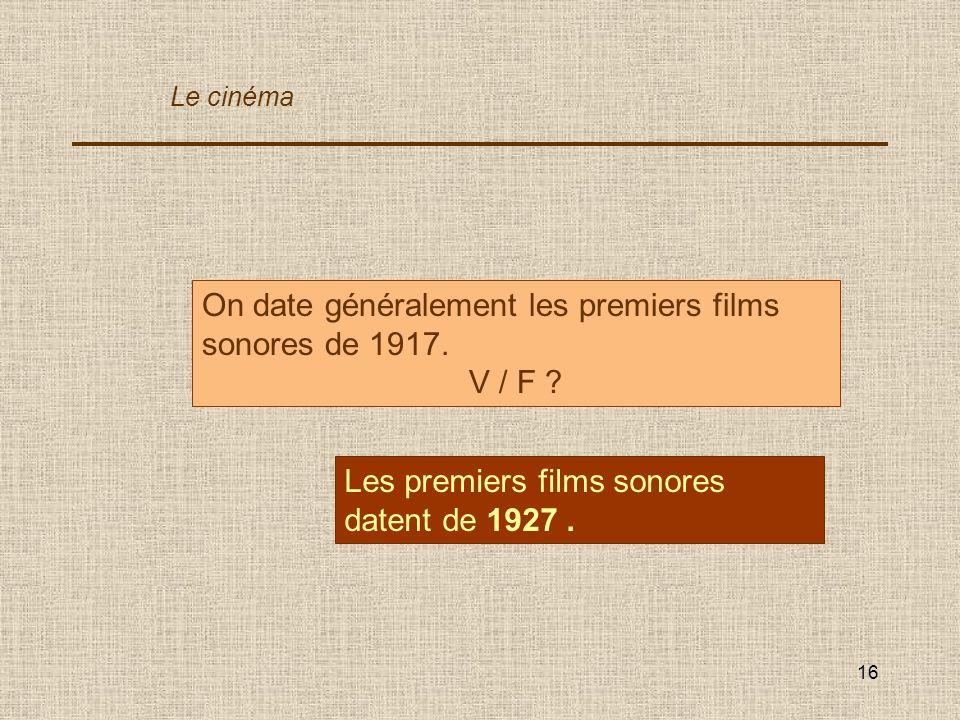16 On date généralement les premiers films sonores de 1917. V / F ? Les premiers films sonores datent de 1927. Le cinéma