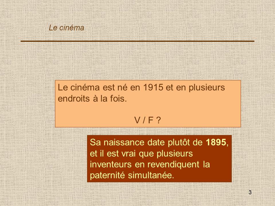 3 Le cinéma est né en 1915 et en plusieurs endroits à la fois. V / F ? Sa naissance date plutôt de 1895, et il est vrai que plusieurs inventeurs en re