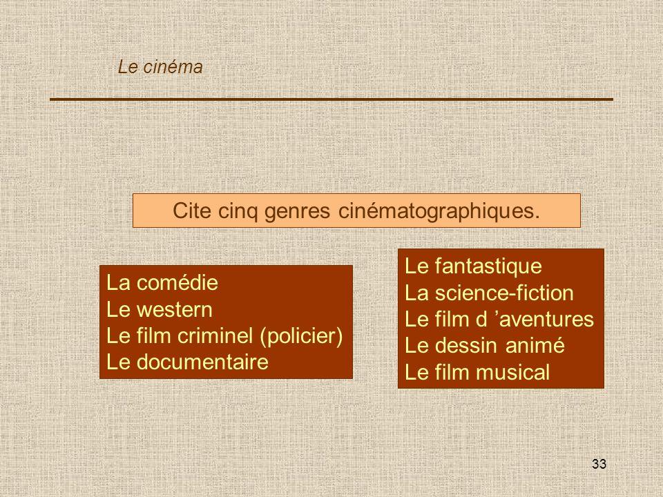 33 Cite cinq genres cinématographiques. La comédie Le western Le film criminel (policier) Le documentaire Le cinéma Le fantastique La science-fiction