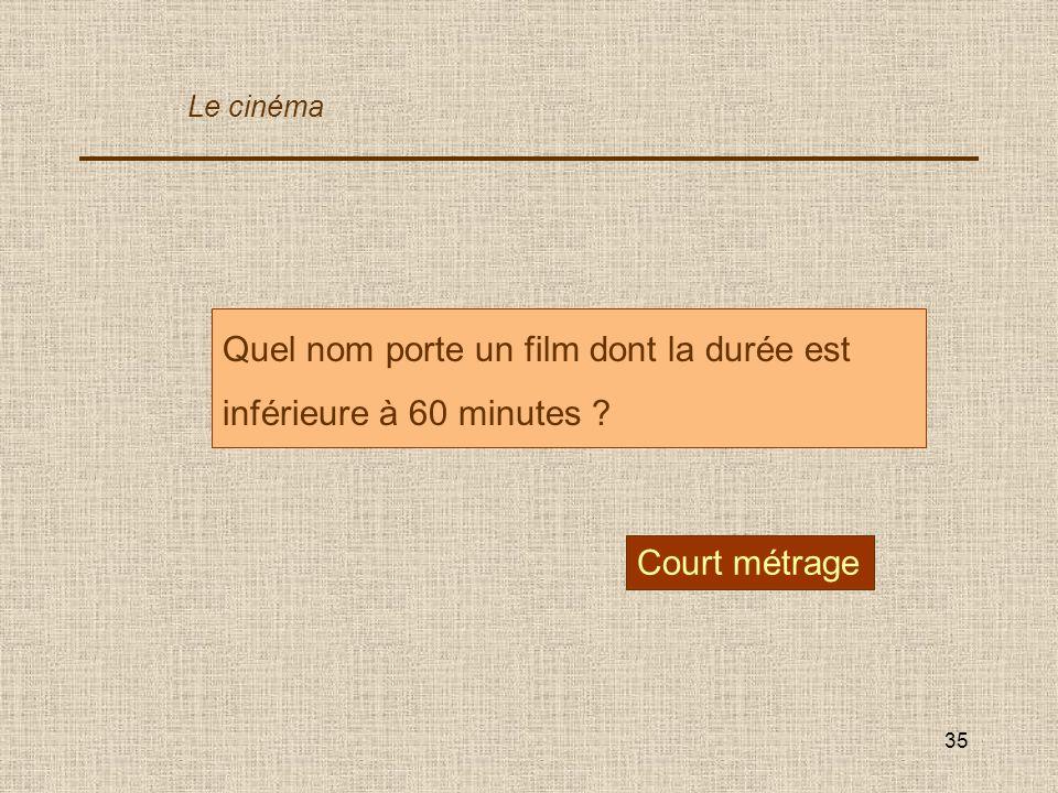 35 Quel nom porte un film dont la durée est inférieure à 60 minutes ? Court métrage Le cinéma