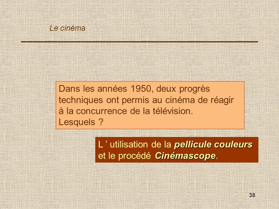 38 Dans les années 1950, deux progrès techniques ont permis au cinéma de réagir à la concurrence de la télévision. Lesquels ? pellicule couleurs Ciném