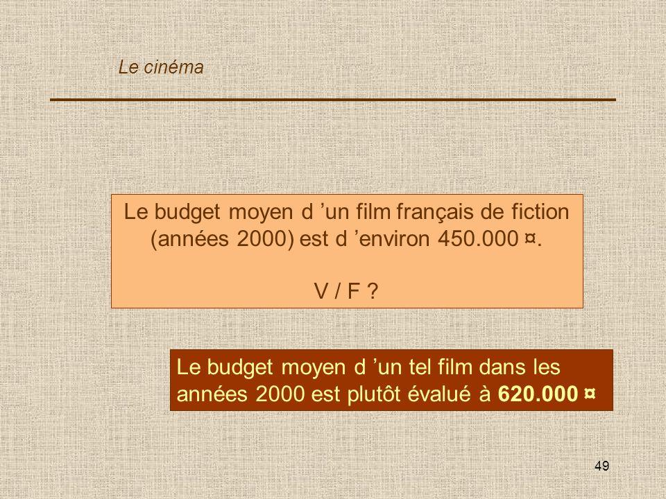 49 Le budget moyen d un film français de fiction (années 2000) est d environ 450.000 ¤. V / F ? Le budget moyen d un tel film dans les années 2000 est