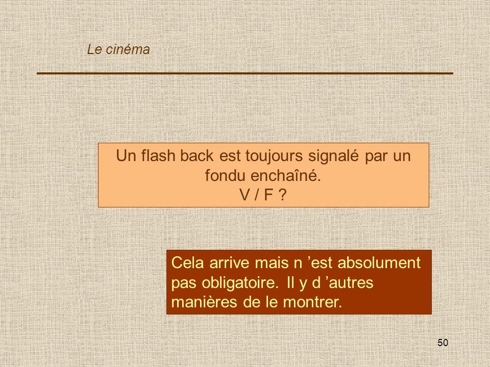 50 Un flash back est toujours signalé par un fondu enchaîné. V / F ? Cela arrive mais n est absolument pas obligatoire. Il y d autres manières de le m