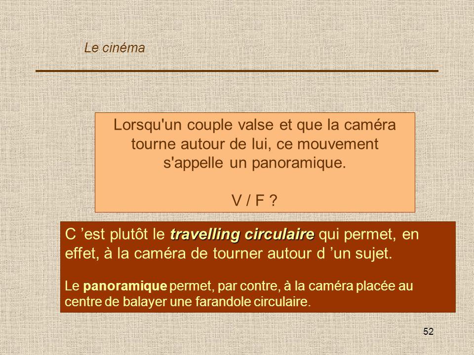 52 Lorsqu'un couple valse et que la caméra tourne autour de lui, ce mouvement s'appelle un panoramique. V / F ? travelling circulaire C est plutôt le