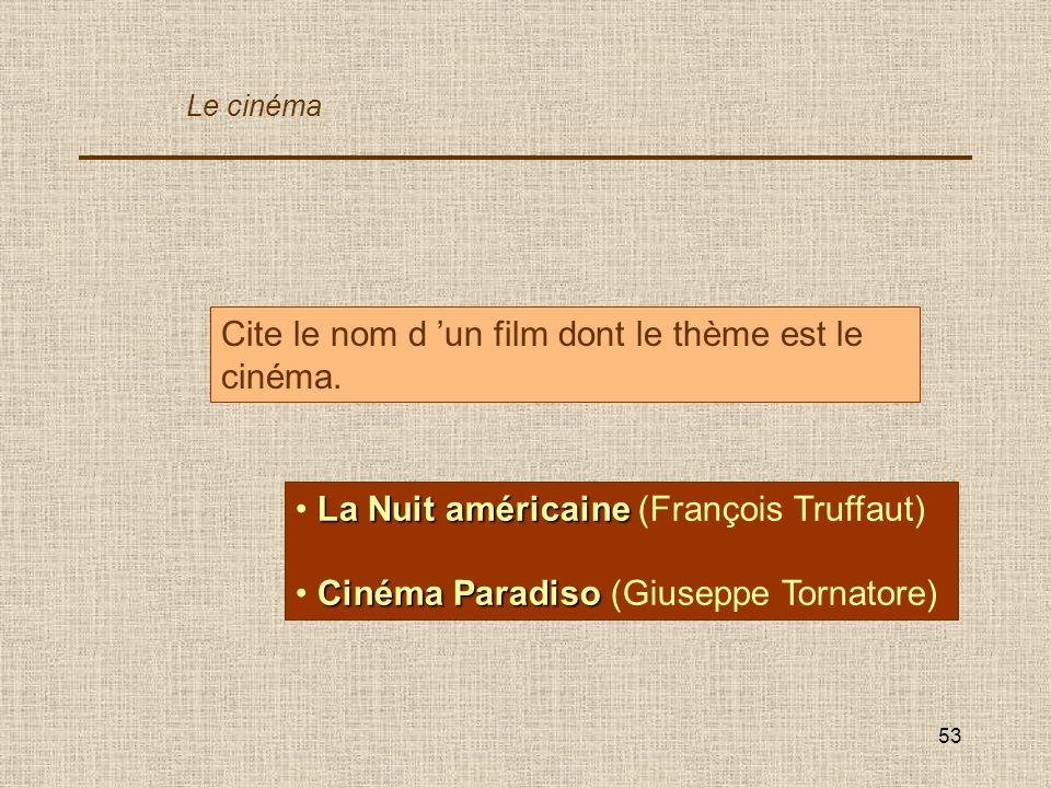 53 Cite le nom d un film dont le thème est le cinéma. La Nuit américaine La Nuit américaine (François Truffaut) Cinéma Paradiso Cinéma Paradiso (Giuse