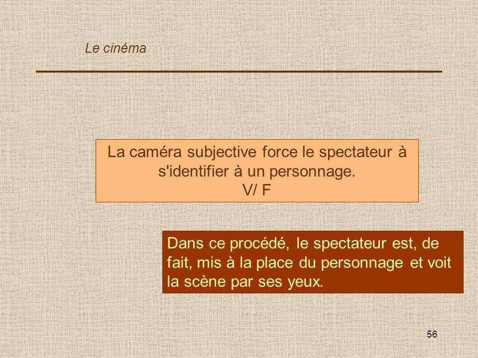 56 La caméra subjective force le spectateur à s'identifier à un personnage. V/ F Dans ce procédé, le spectateur est, de fait, mis à la place du person
