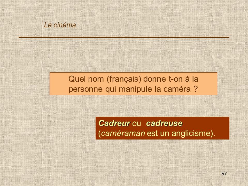 57 Quel nom (français) donne t-on à la personne qui manipule la caméra ? Cadreurcadreuse Cadreur ou cadreuse (caméraman est un anglicisme). Le cinéma