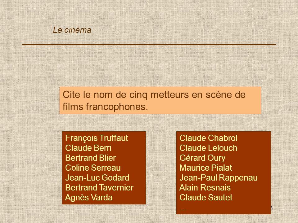6 Cite le nom de cinq metteurs en scène de films francophones. François Truffaut Claude Berri Bertrand Blier Coline Serreau Jean-Luc Godard Bertrand T