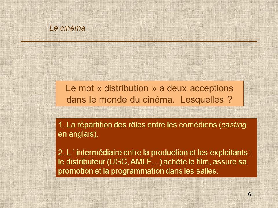 61 Le mot « distribution » a deux acceptions dans le monde du cinéma. Lesquelles ? 1. La répartition des rôles entre les comédiens (casting en anglais