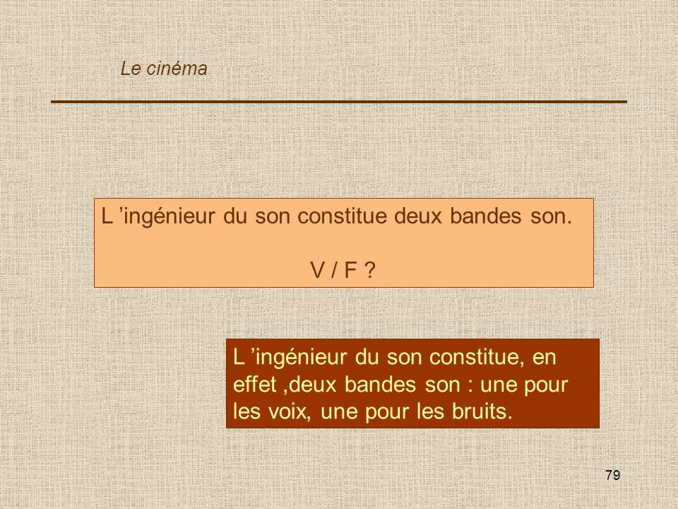 79 L ingénieur du son constitue deux bandes son. V / F ? L ingénieur du son constitue, en effet,deux bandes son : une pour les voix, une pour les brui