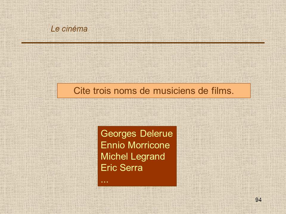 94 Cite trois noms de musiciens de films. Georges Delerue Ennio Morricone Michel Legrand Eric Serra... Le cinéma