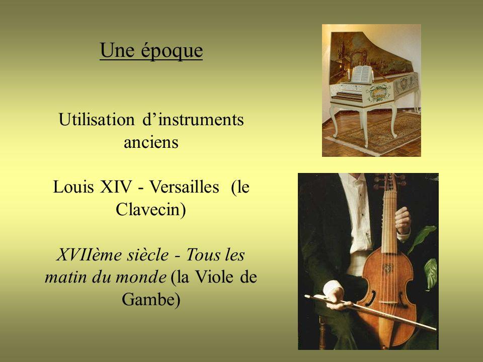 Une époque Utilisation dinstruments anciens Louis XIV - Versailles (le Clavecin) XVIIème siècle - Tous les matin du monde (la Viole de Gambe)