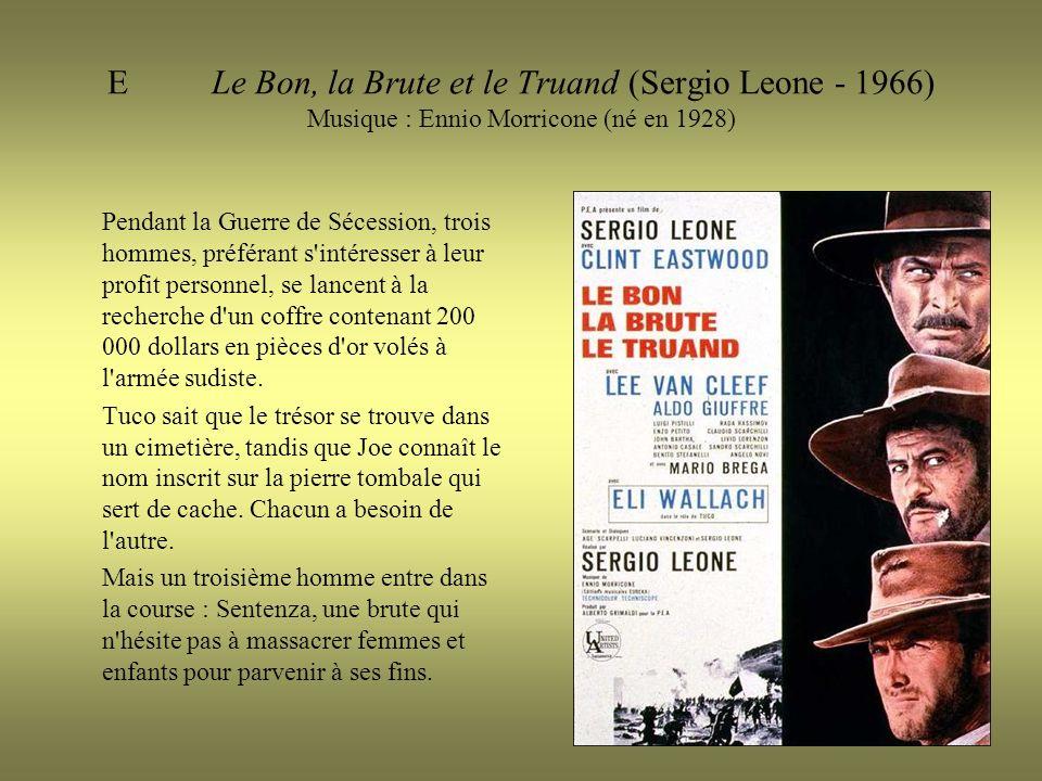 ELe Bon, la Brute et le Truand (Sergio Leone - 1966) Musique : Ennio Morricone (né en 1928) Pendant la Guerre de Sécession, trois hommes, préférant s intéresser à leur profit personnel, se lancent à la recherche d un coffre contenant 200 000 dollars en pièces d or volés à l armée sudiste.
