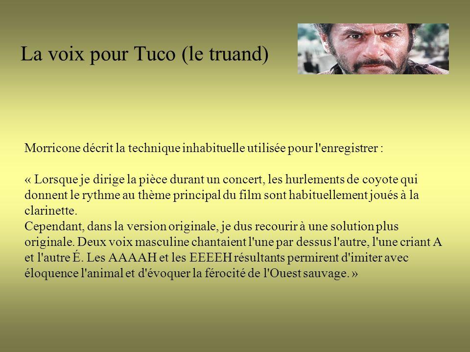La voix pour Tuco (le truand) Morricone décrit la technique inhabituelle utilisée pour l enregistrer : « Lorsque je dirige la pièce durant un concert, les hurlements de coyote qui donnent le rythme au thème principal du film sont habituellement joués à la clarinette.