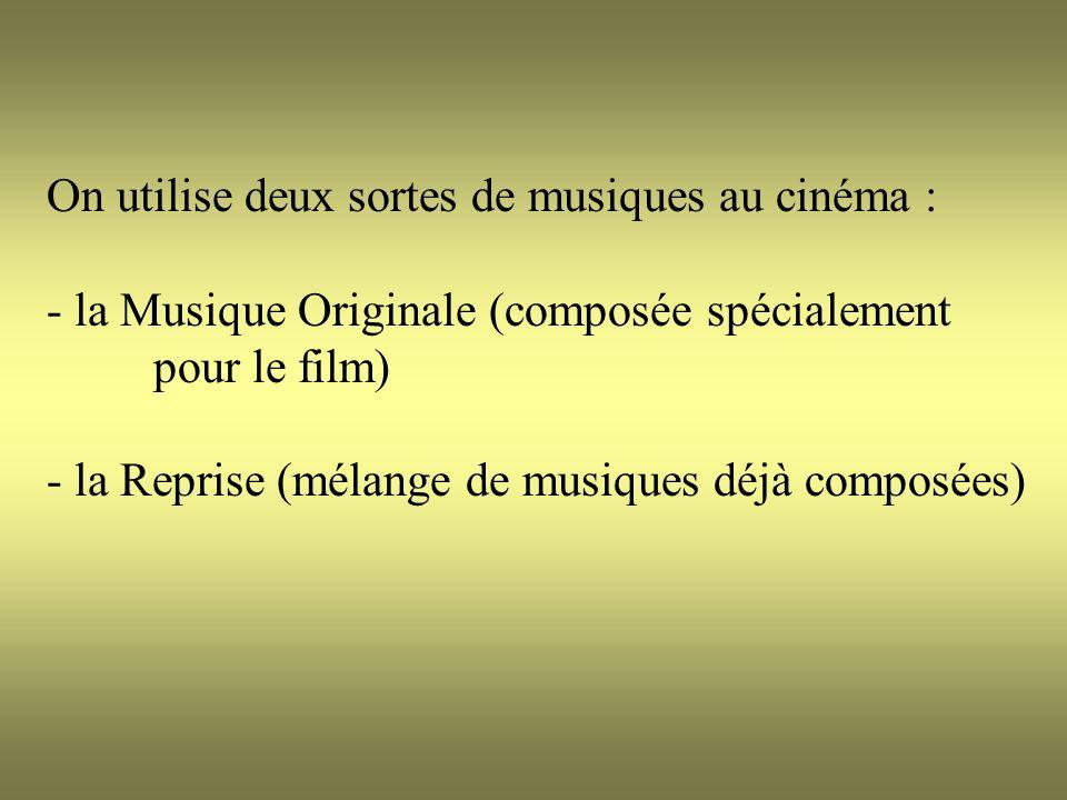 On utilise deux sortes de musiques au cinéma : - la Musique Originale (composée spécialement pour le film) - la Reprise (mélange de musiques déjà comp