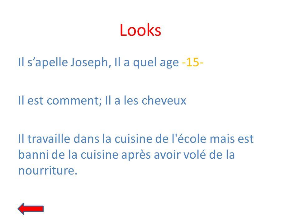 Looks Il sapelle Joseph, Il a quel age -15- Il est comment; Il a les cheveux Il travaille dans la cuisine de l'école mais est banni de la cuisine aprè