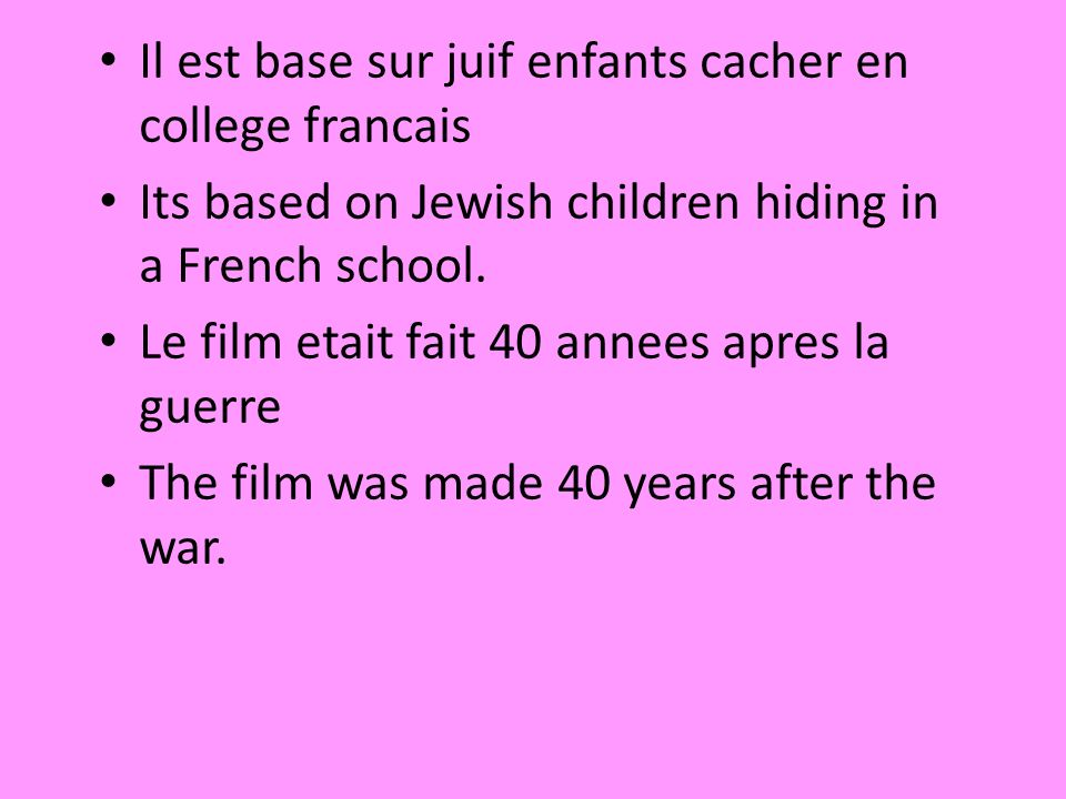 Il est base sur juif enfants cacher en college francais Its based on Jewish children hiding in a French school. Le film etait fait 40 annees apres la