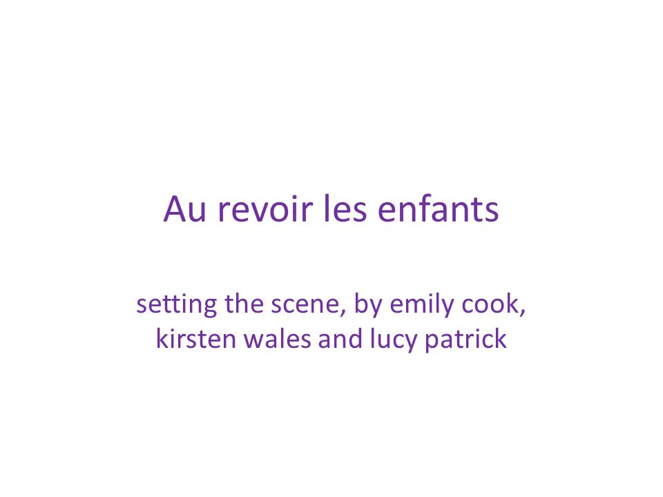 Au revoir les enfants setting the scene, by emily cook, kirsten wales and lucy patrick