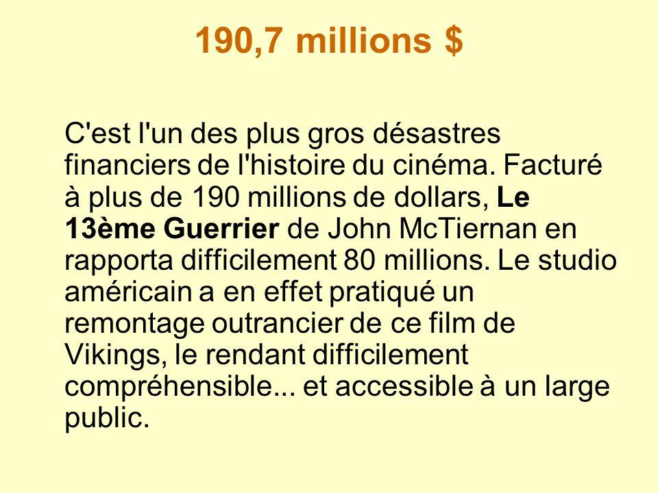 190,7 millions $ C'est l'un des plus gros désastres financiers de l'histoire du cinéma. Facturé à plus de 190 millions de dollars, Le 13ème Guerrier d