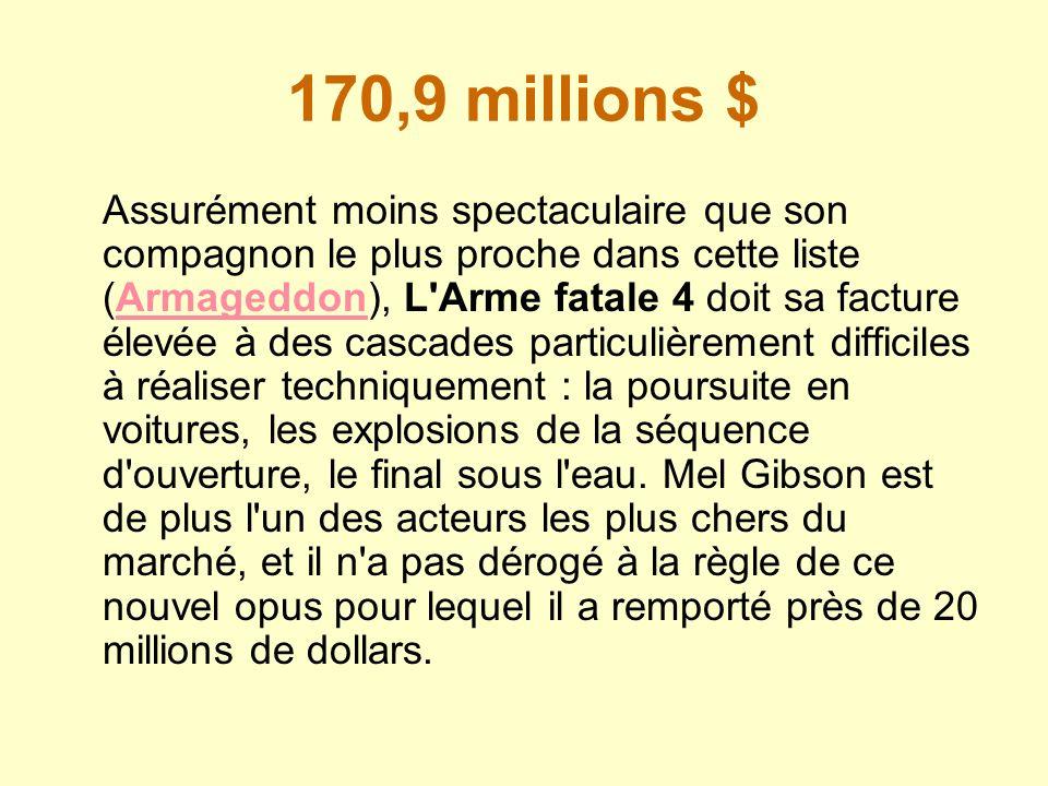170,9 millions $ Assurément moins spectaculaire que son compagnon le plus proche dans cette liste (Armageddon), L'Arme fatale 4 doit sa facture élevée