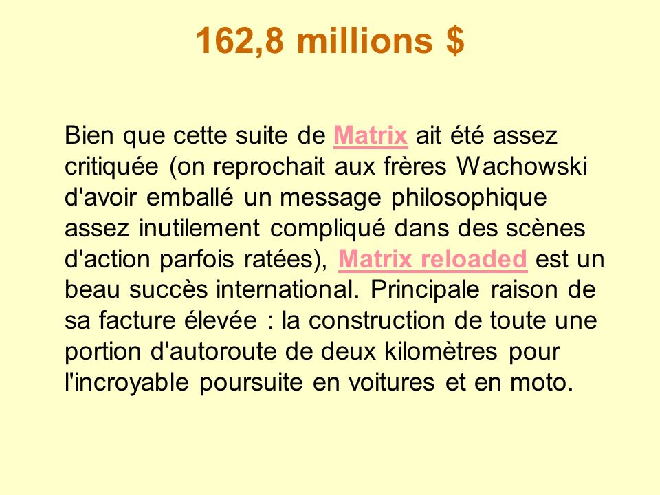 162,8 millions $ Bien que cette suite de Matrix ait été assez critiquée (on reprochait aux frères Wachowski d'avoir emballé un message philosophique a
