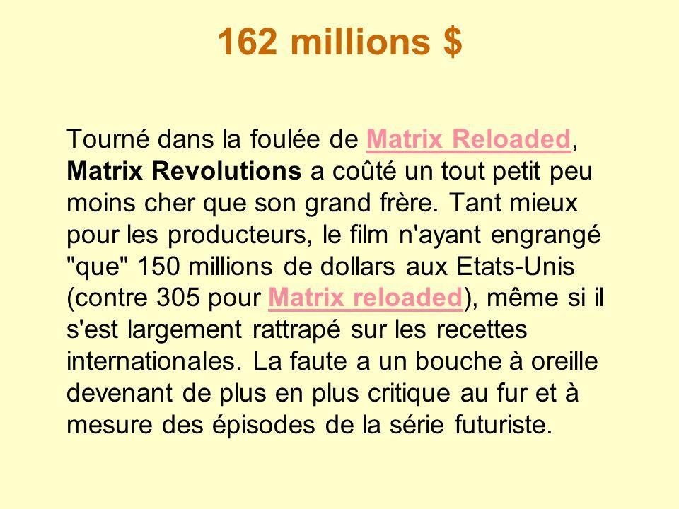 162 millions $ Tourné dans la foulée de Matrix Reloaded, Matrix Revolutions a coûté un tout petit peu moins cher que son grand frère. Tant mieux pour