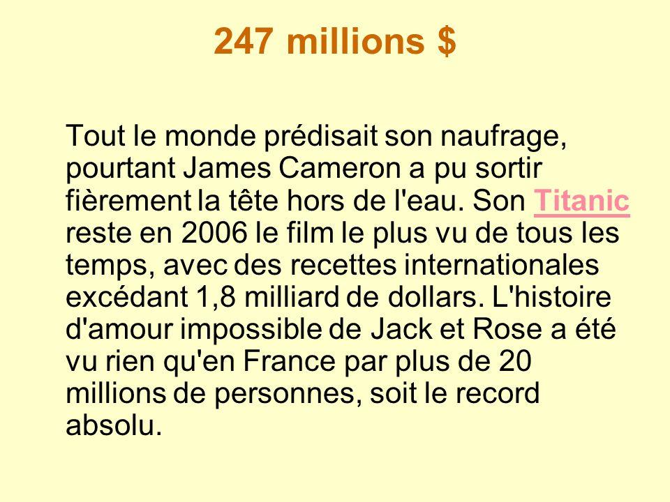 247 millions $ Tout le monde prédisait son naufrage, pourtant James Cameron a pu sortir fièrement la tête hors de l'eau. Son Titanic reste en 2006 le