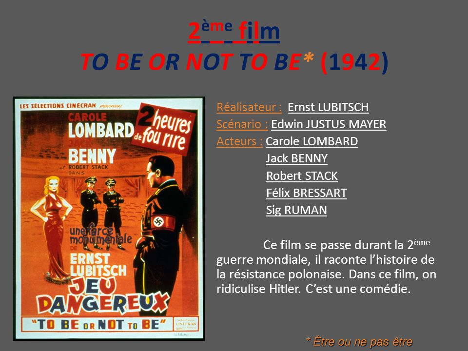 2 ème film TO BE OR NOT TO BE* (1942) Réalisateur : Ernst LUBITSCH Scénario : Edwin JUSTUS MAYER Acteurs : Carole LOMBARD Jack BENNY Robert STACK Féli