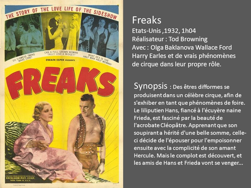 Freaks Etats-Unis,1932, 1h04 Réalisateur : Tod Browning Avec : Olga Baklanova Wallace Ford Harry Earles et de vrais phénomènes de cirque dans leur propre rôle.