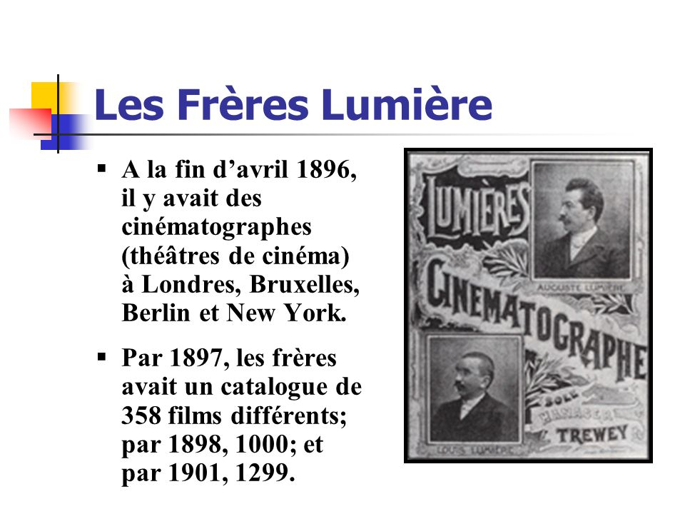 A la fin davril 1896, il y avait des cinématographes (théâtres de cinéma) à Londres, Bruxelles, Berlin et New York. Par 1897, les frères avait un cata