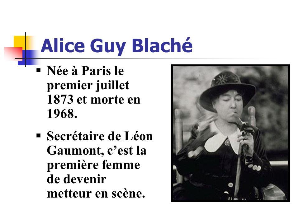 Alice Guy Blaché Née à Paris le premier juillet 1873 et morte en 1968. Secrétaire de Léon Gaumont, cest la première femme de devenir metteur en scène.