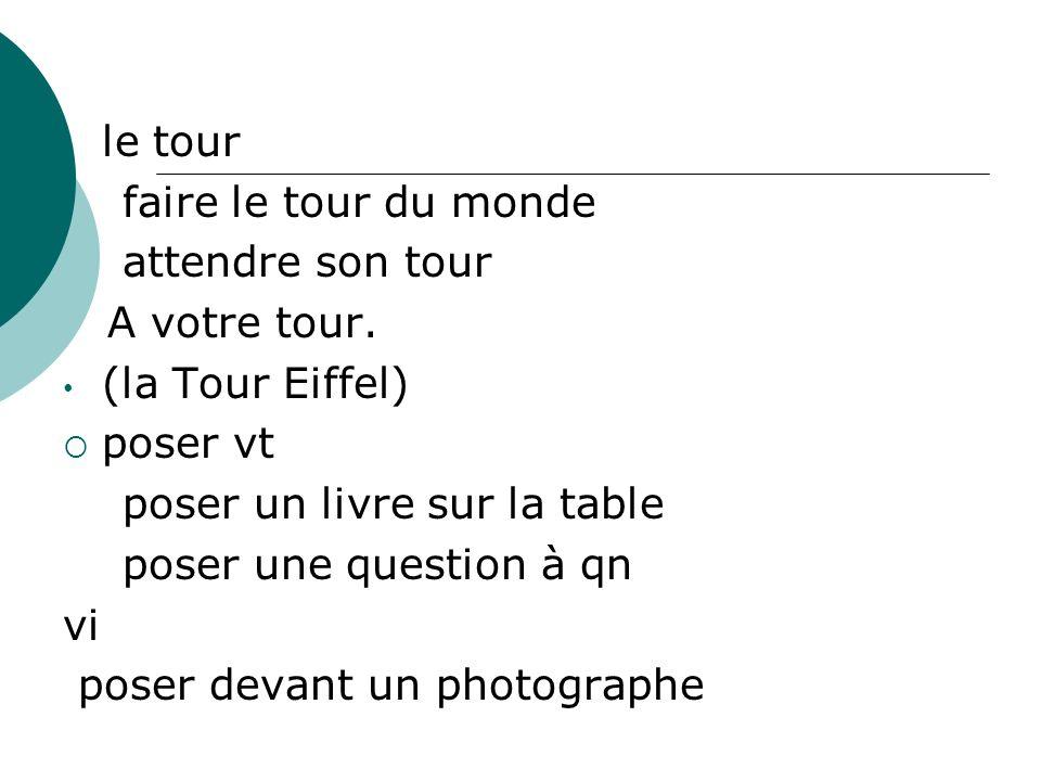 le tour faire le tour du monde attendre son tour A votre tour. (la Tour Eiffel) poser vt poser un livre sur la table poser une question à qn vi poser
