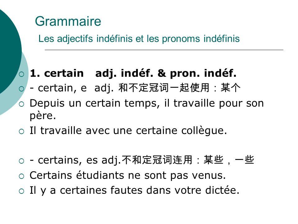 Grammaire Les adjectifs indéfinis et les pronoms indéfinis 1. certain adj. indéf. & pron. indéf. - certain, e adj. Depuis un certain temps, il travail