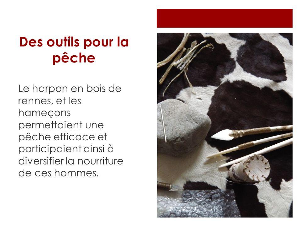 Des outils pour la pêche Le harpon en bois de rennes, et les hameçons permettaient une pêche efficace et participaient ainsi à diversifier la nourritu
