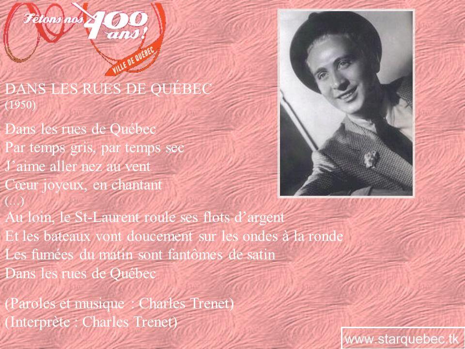 DANS LES RUES DE QUÉBEC (1950) Dans les rues de Québec Par temps gris, par temps sec Jaime aller nez au vent Cœur joyeux, en chantant (…) Au loin, le