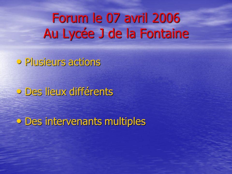 Forum le 07 avril 2006 Au Lycée J de la Fontaine Plusieurs actions Plusieurs actions Des lieux différents Des lieux différents Des intervenants multiples Des intervenants multiples