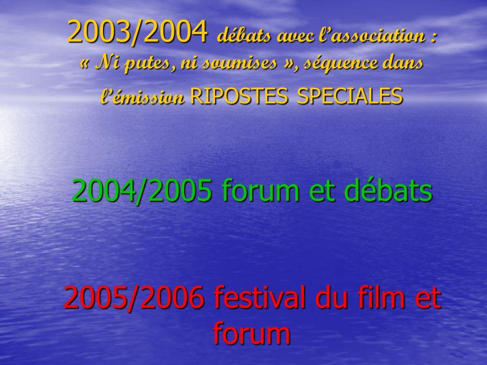 2003/2004 débats avec lassociation : « Ni putes, ni soumises », séquence dans lémission RIPOSTES SPECIALES 2004/2005 forum et débats 2005/2006 festival du film et forum