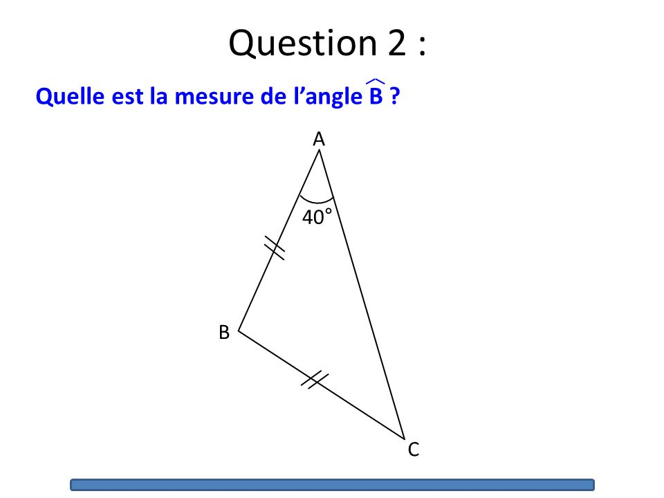 Question 2 : Quelle est la mesure de langle B ? 40° A B C