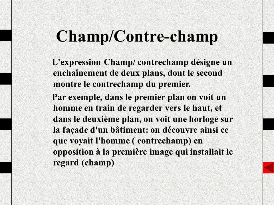 L'expression Champ/ contrechamp désigne un enchaînement de deux plans, dont le second montre le contrechamp du premier. Par exemple, dans le premier p