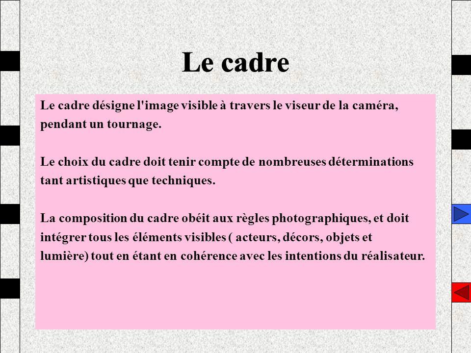 Le cadre Le cadre désigne l'image visible à travers le viseur de la caméra, pendant un tournage. Le choix du cadre doit tenir compte de nombreuses dét