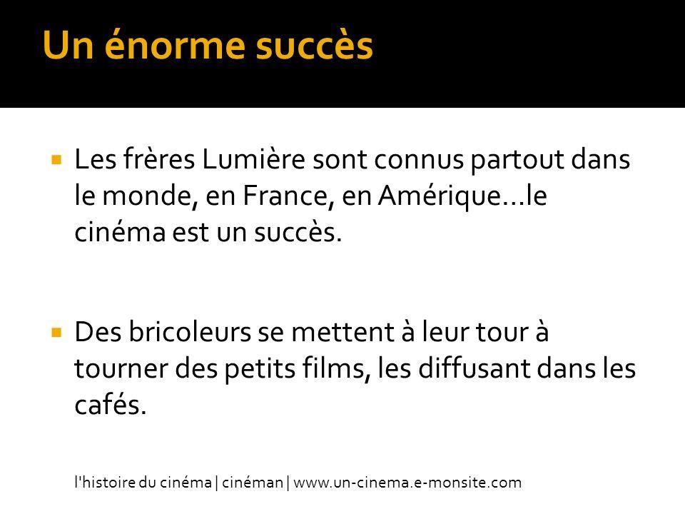 Un énorme succès Les frères Lumière sont connus partout dans le monde, en France, en Amérique…le cinéma est un succès.