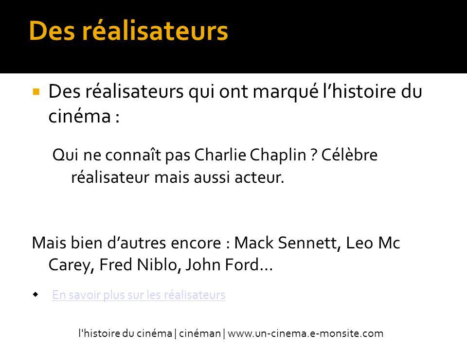 Des réalisateurs Des réalisateurs qui ont marqué lhistoire du cinéma : Qui ne connaît pas Charlie Chaplin .