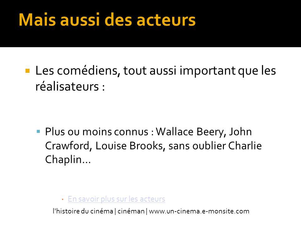 Mais aussi des acteurs Les comédiens, tout aussi important que les réalisateurs : Plus ou moins connus : Wallace Beery, John Crawford, Louise Brooks, sans oublier Charlie Chaplin… En savoir plus sur les acteurs l histoire du cinéma | cinéman | www.un-cinema.e-monsite.com
