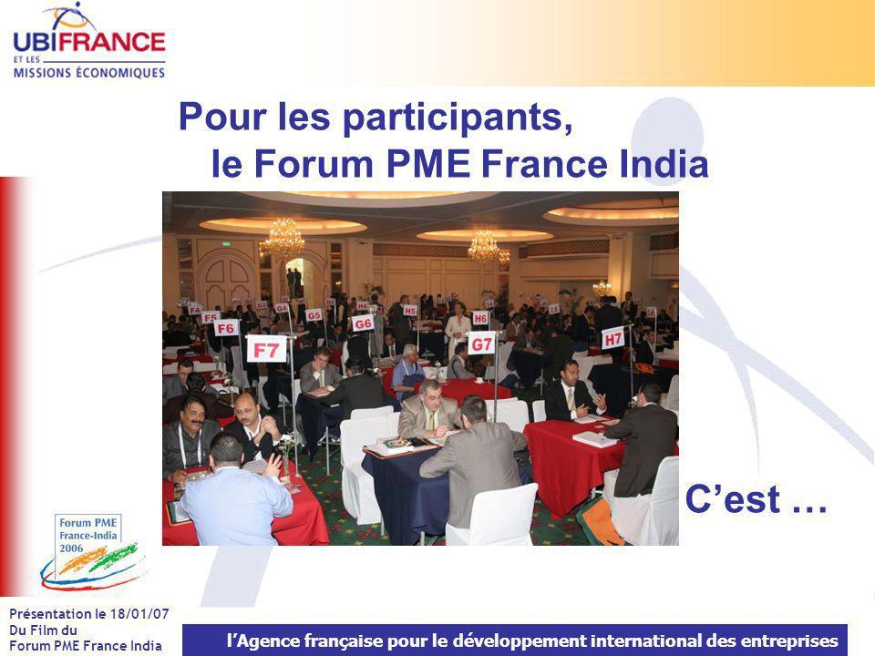 lAgence française pour le développement international des entreprises Présentation le 18/01/07 Du Film du Forum PME France India Pour les participants, le Forum PME France India Cest …