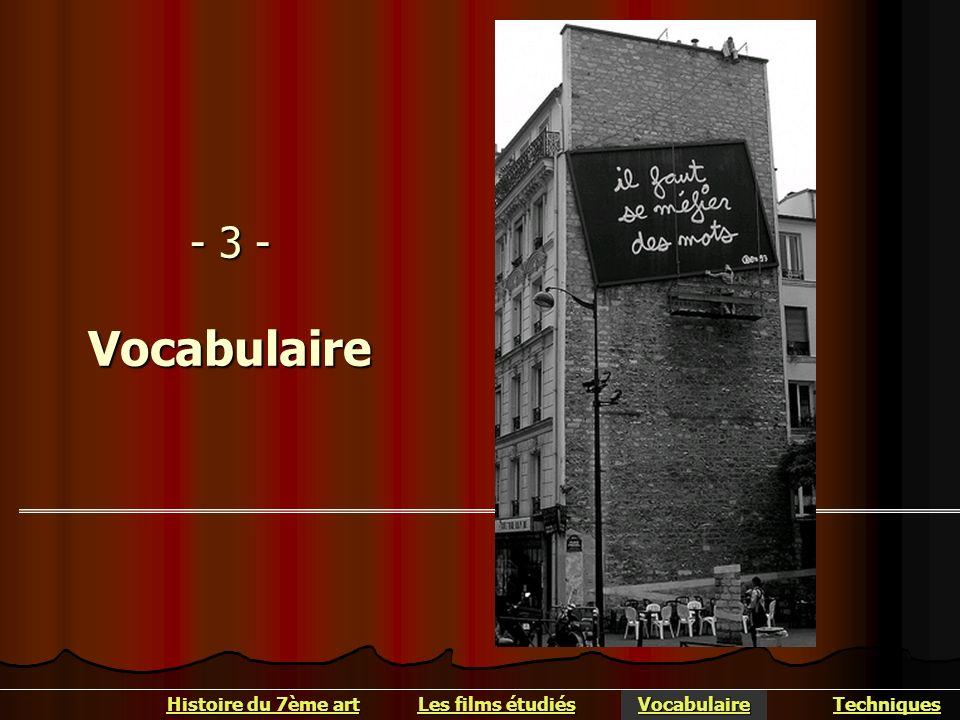 - 3 - Vocabulaire Histoire du 7ème art Histoire du 7ème art Vocabulaire Les films étudiés Les films étudiés Techniques